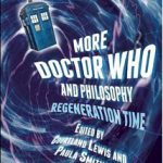 More Doctor Who and Philosophy: Regeneration Time (Open Court, 2015)